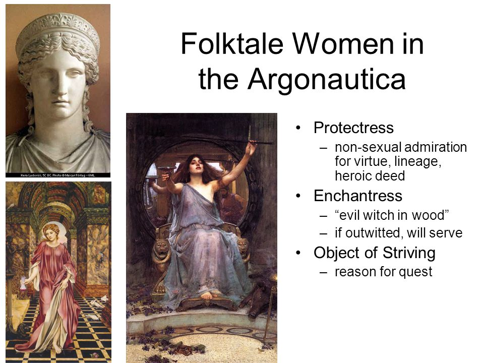 Folktale Women in the Argonautica Protectress –non-sexual admiration for virtue, lineage, heroic deed Enchantress – evil witch in wood –if outwitted, will serve Object of Striving –reason for quest