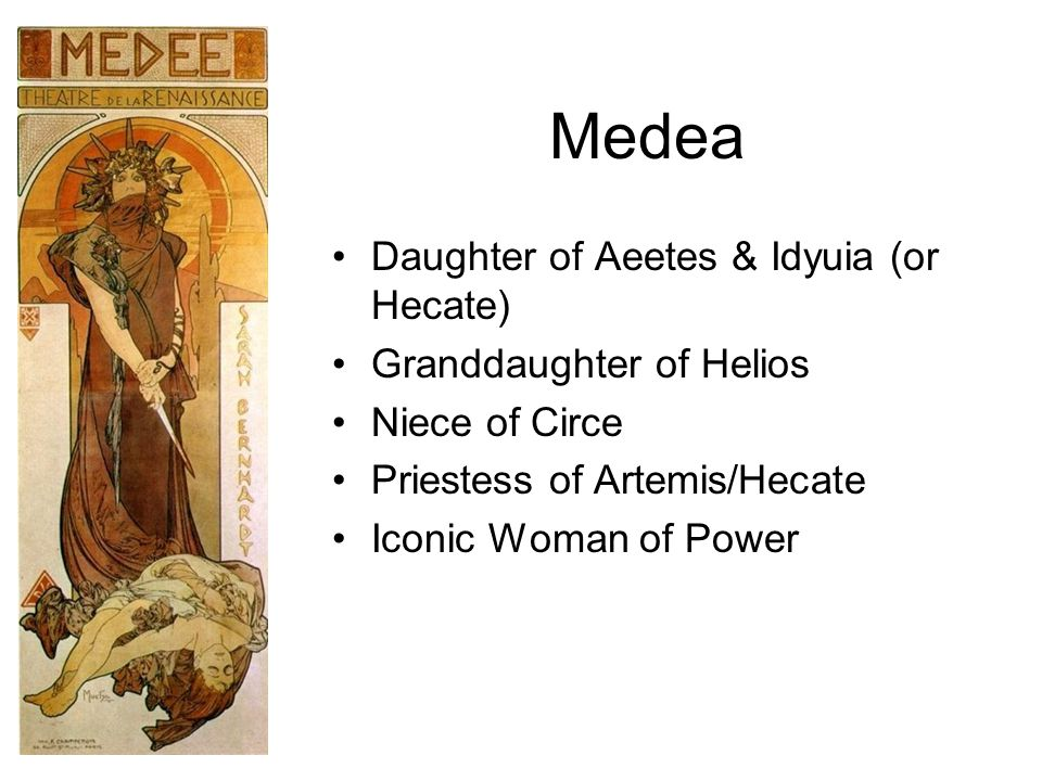 Medea Daughter of Aeetes & Idyuia (or Hecate) Granddaughter of Helios Niece of Circe Priestess of Artemis/Hecate Iconic Woman of Power