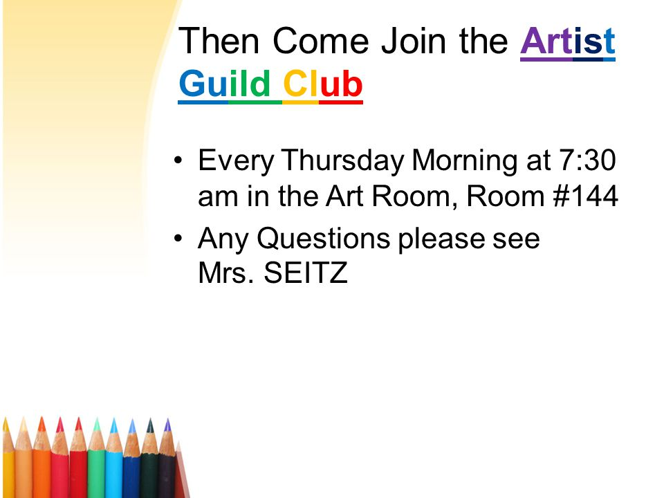 Then Come Join the Artist Guild Club Every Thursday Morning at 7:30 am in the Art Room, Room #144 Any Questions please see Mrs.