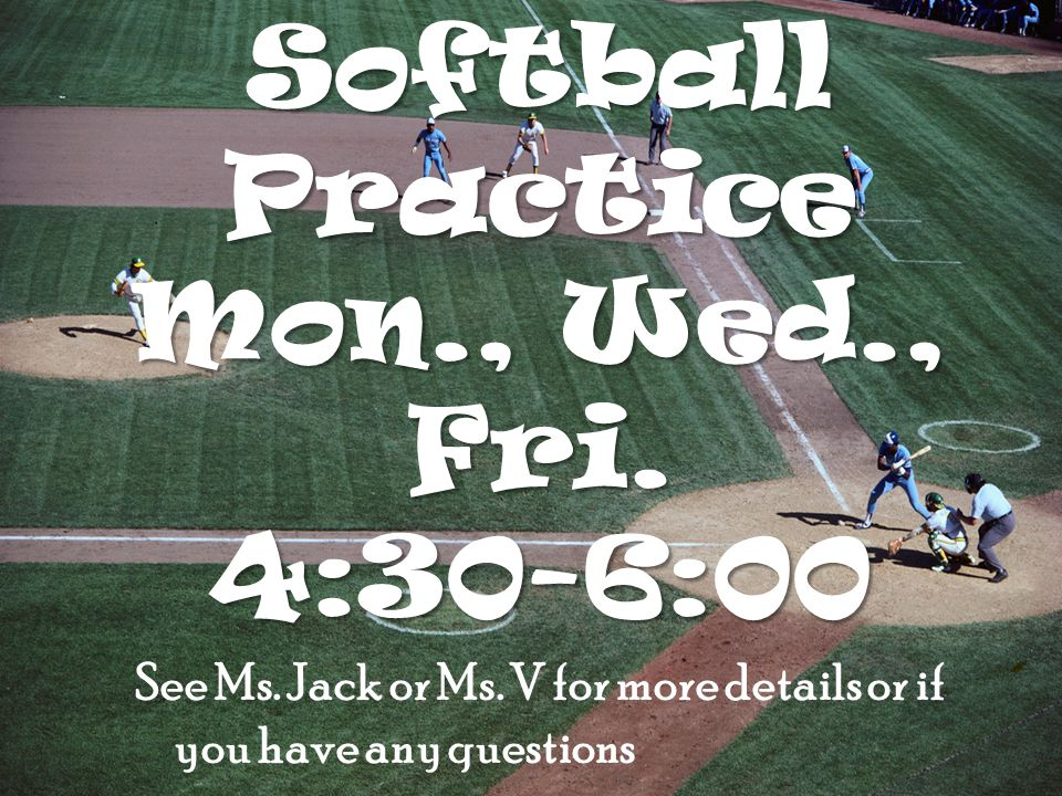 Softball Practice Mon., Wed., Fri. 4:30-6:00 See Ms.