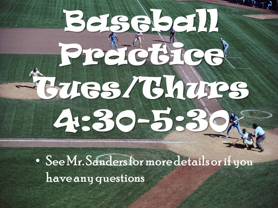 Baseball Practice Tues/Thurs 4:30-5:30 See Mr.
