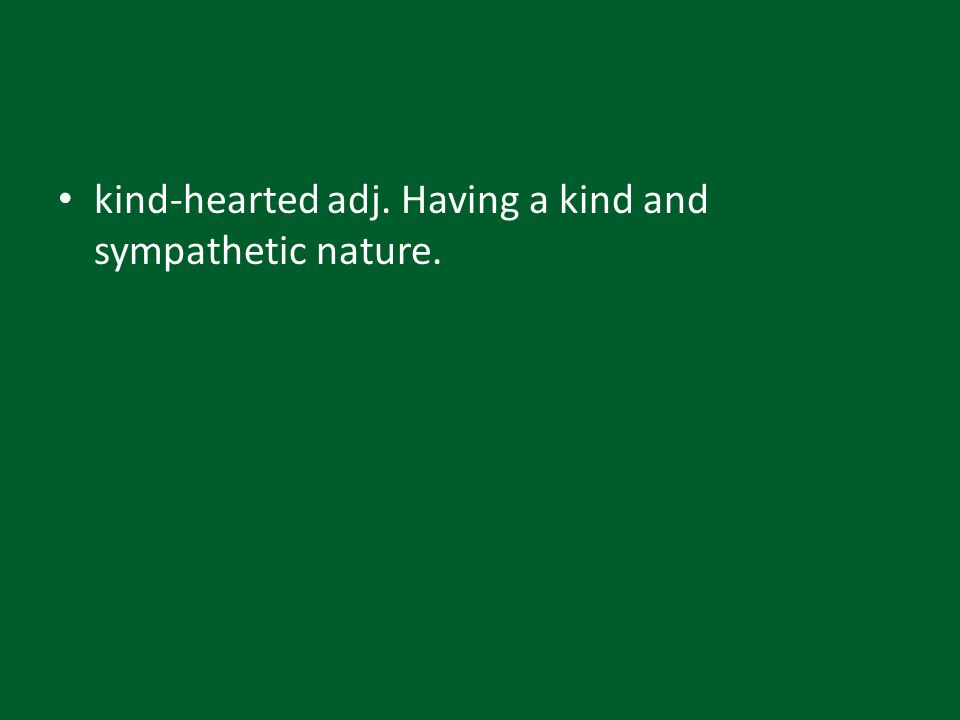 kind-hearted adj. Having a kind and sympathetic nature.
