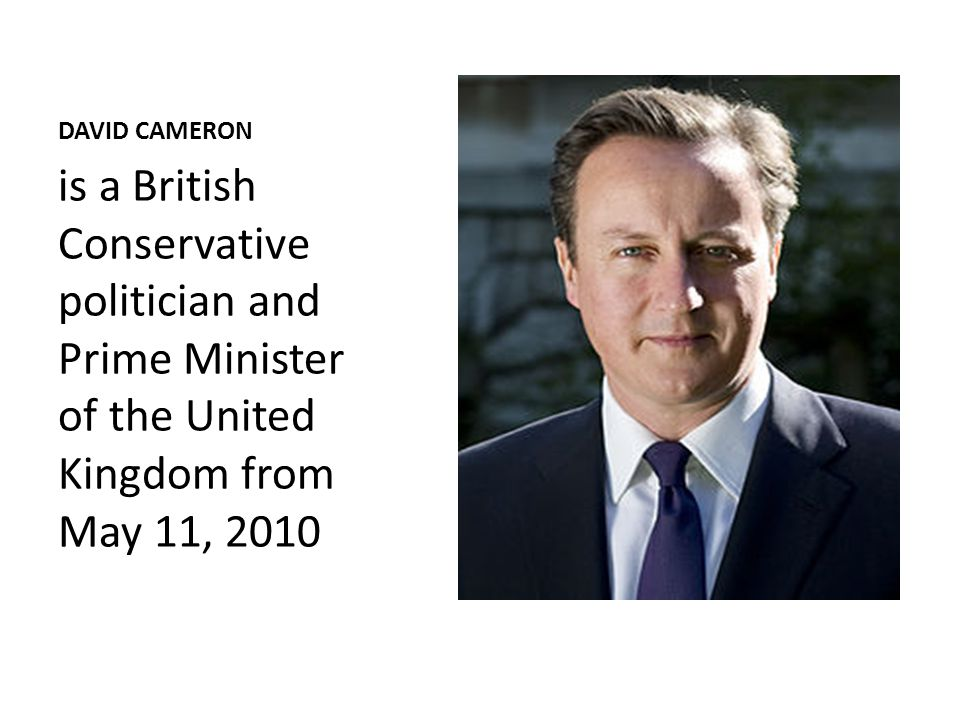 DAVID CAMERON is a British Conservative politician and Prime Minister of the United Kingdom from May 11, 2010