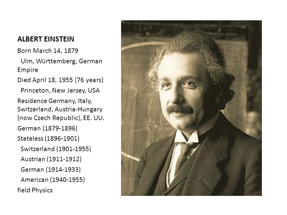 ALBERT EINSTEIN Born March 14, 1879 Ulm, Württemberg, German Empire Died April 18, 1955 (76 years) Princeton, New Jersey, USA Residence Germany, Italy