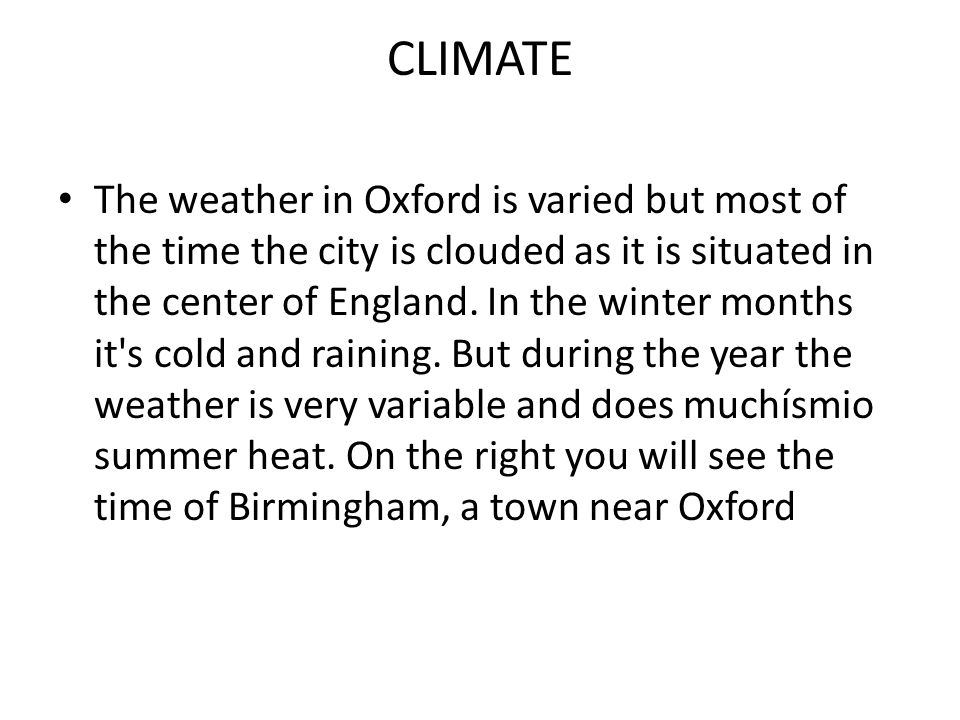 CLIMATE The weather in Oxford is varied but most of the time the city is clouded as it is situated in the center of England.