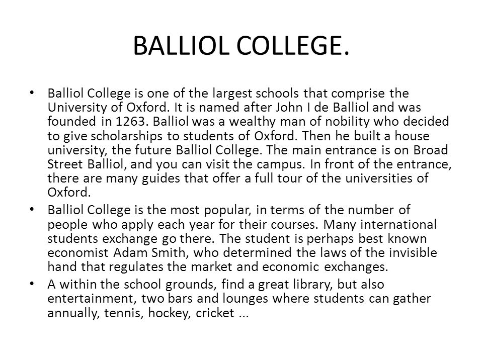 BALLIOL COLLEGE. Balliol College is one of the largest schools that comprise the University of Oxford. It is named after John I de Balliol and was fou