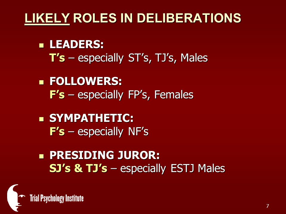 7 LIKELY ROLES IN DELIBERATIONS LEADERS: T's – especially ST's, TJ's, Males LEADERS: T's – especially ST's, TJ's, Males FOLLOWERS: F's – especially FP's, Females FOLLOWERS: F's – especially FP's, Females SYMPATHETIC: F's – especially NF's SYMPATHETIC: F's – especially NF's PRESIDING JUROR: SJ's & TJ's – especially ESTJ Males PRESIDING JUROR: SJ's & TJ's – especially ESTJ Males