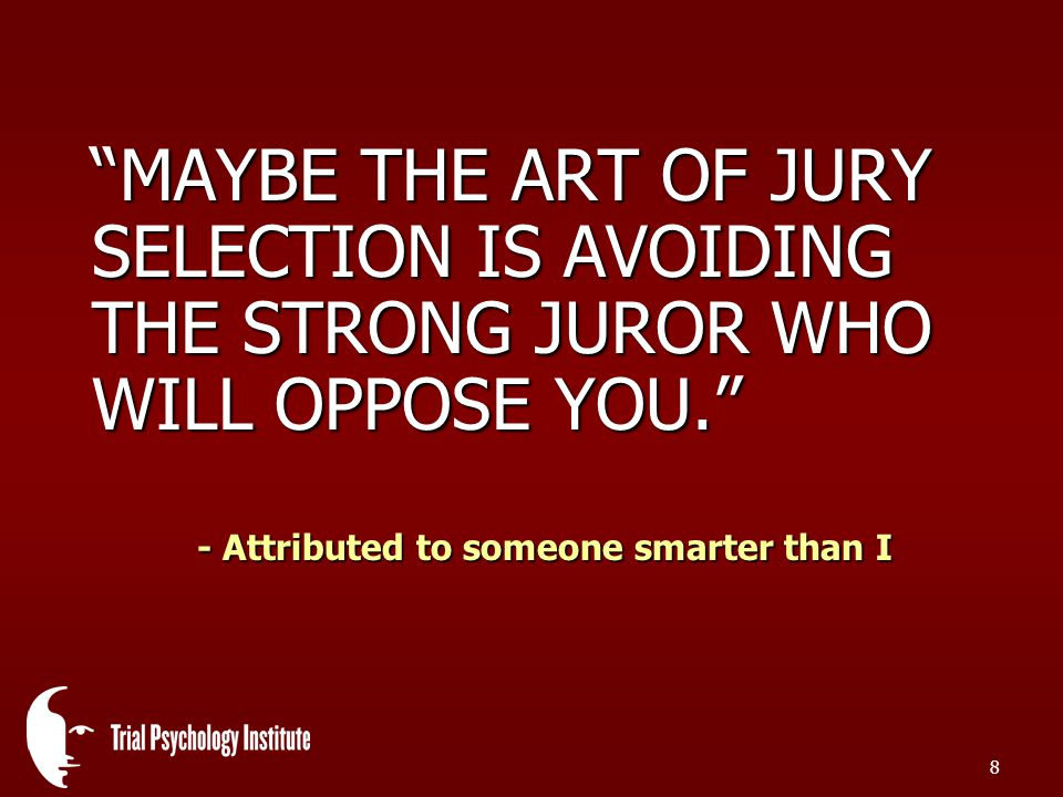 8 MAYBE THE ART OF JURY SELECTION IS AVOIDING THE STRONG JUROR WHO WILL OPPOSE YOU. - Attributed to someone smarter than I