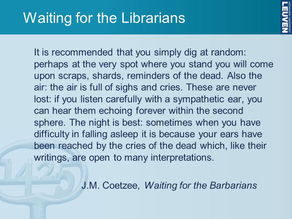 Waiting for the Librarians It is recommended that you simply dig at random: perhaps at the very spot where you stand you will come upon scraps, shards, reminders of the dead.