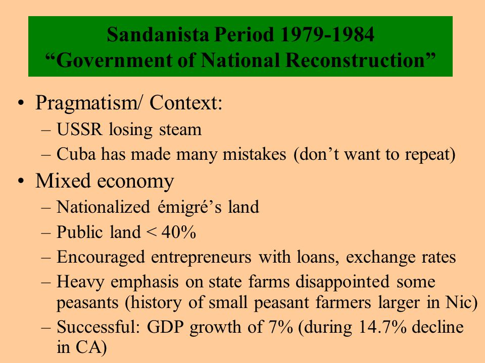 Sandanista Period 1979-1984 Government of National Reconstruction Pragmatism/ Context: –USSR losing steam –Cuba has made many mistakes (don't want to repeat) Mixed economy –Nationalized émigré's land –Public land < 40% –Encouraged entrepreneurs with loans, exchange rates –Heavy emphasis on state farms disappointed some peasants (history of small peasant farmers larger in Nic) –Successful: GDP growth of 7% (during 14.7% decline in CA)