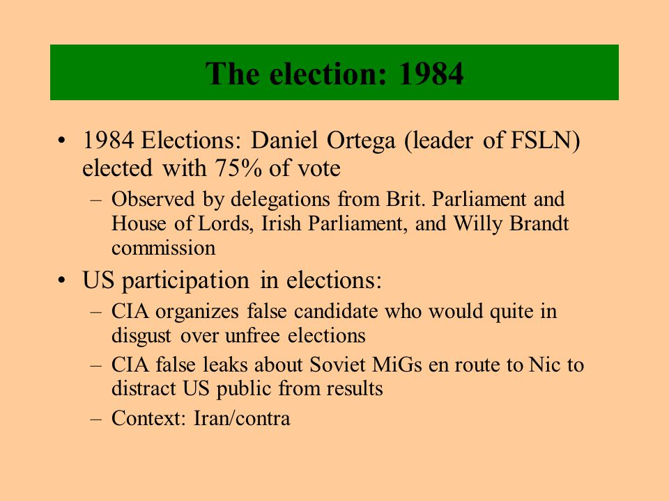 The election: 1984 1984 Elections: Daniel Ortega (leader of FSLN) elected with 75% of vote –Observed by delegations from Brit.