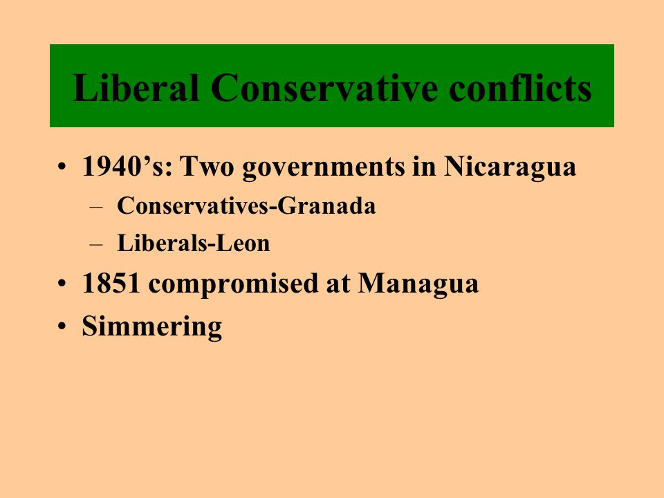 Liberal Conservative conflicts 1940's: Two governments in Nicaragua – Conservatives-Granada – Liberals-Leon 1851 compromised at Managua Simmering