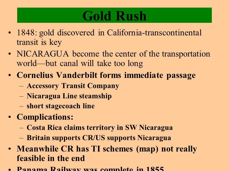 Gold Rush 1848: gold discovered in California-transcontinental transit is key NICARAGUA become the center of the transportation world—but canal will take too long Cornelius Vanderbilt forms immediate passage –Accessory Transit Company –Nicaragua Line steamship –short stagecoach line Complications: –Costa Rica claims territory in SW Nicaragua –Britain supports CR/US supports Nicaragua Meanwhile CR has TI schemes (map) not really feasible in the end Panama Railway was complete in 1855