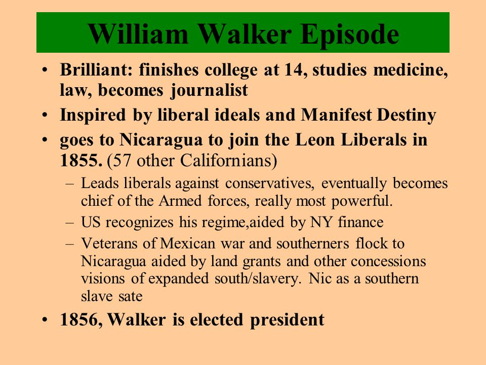 William Walker Episode Brilliant: finishes college at 14, studies medicine, law, becomes journalist Inspired by liberal ideals and Manifest Destiny goes to Nicaragua to join the Leon Liberals in 1855.