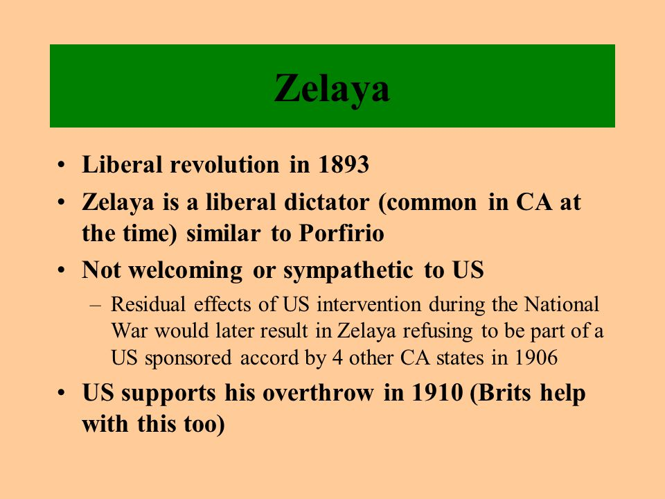 Zelaya Liberal revolution in 1893 Zelaya is a liberal dictator (common in CA at the time) similar to Porfirio Not welcoming or sympathetic to US –Residual effects of US intervention during the National War would later result in Zelaya refusing to be part of a US sponsored accord by 4 other CA states in 1906 US supports his overthrow in 1910 (Brits help with this too)