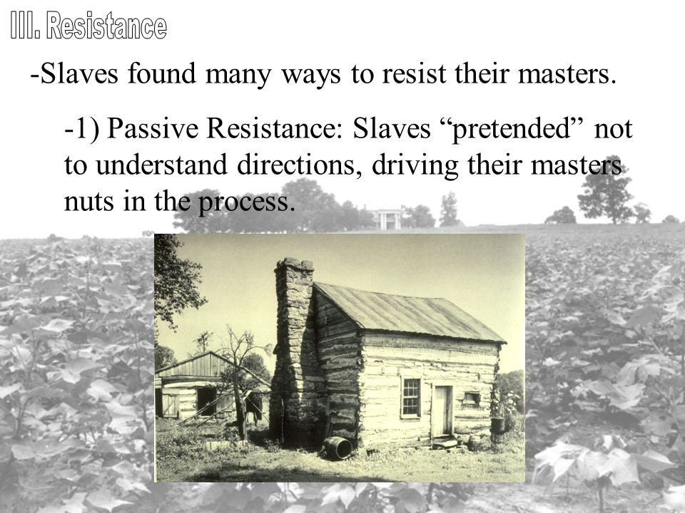 """-Slaves found many ways to resist their masters. -1) Passive Resistance: Slaves """"pretended"""" not to understand directions, driving their masters nuts i"""