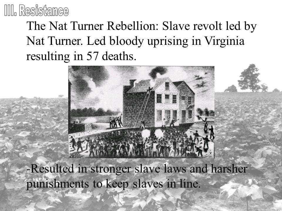 The Nat Turner Rebellion: Slave revolt led by Nat Turner. Led bloody uprising in Virginia resulting in 57 deaths. -Resulted in stronger slave laws and