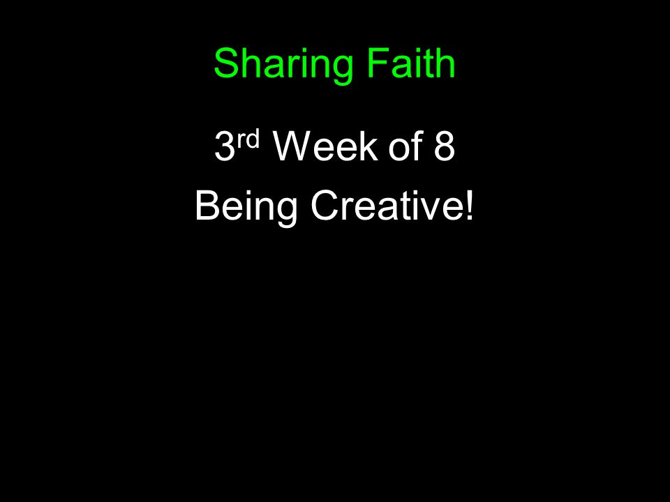 Sharing Faith 3 rd Week of 8 Being Creative!