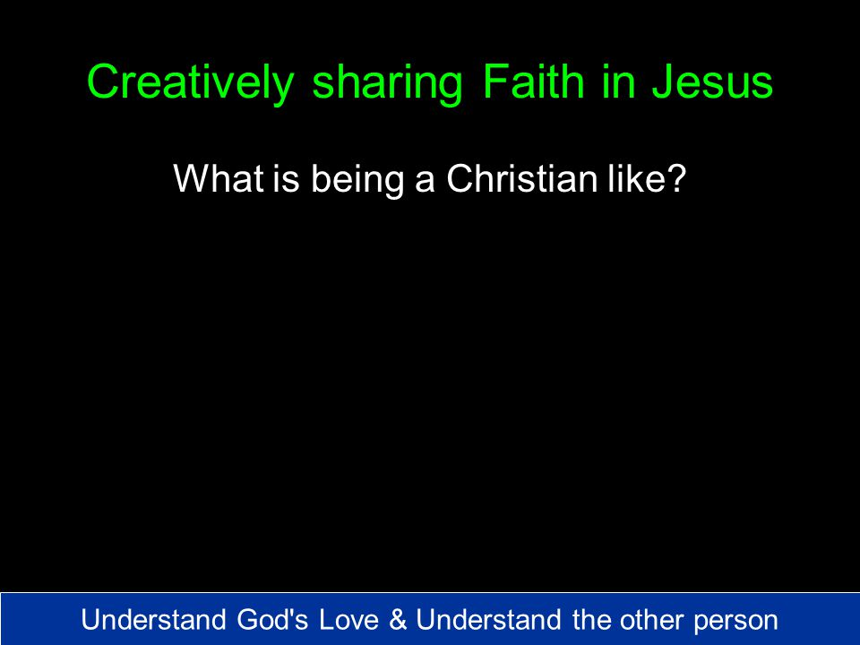 Creatively sharing Faith in Jesus What is being a Christian like.
