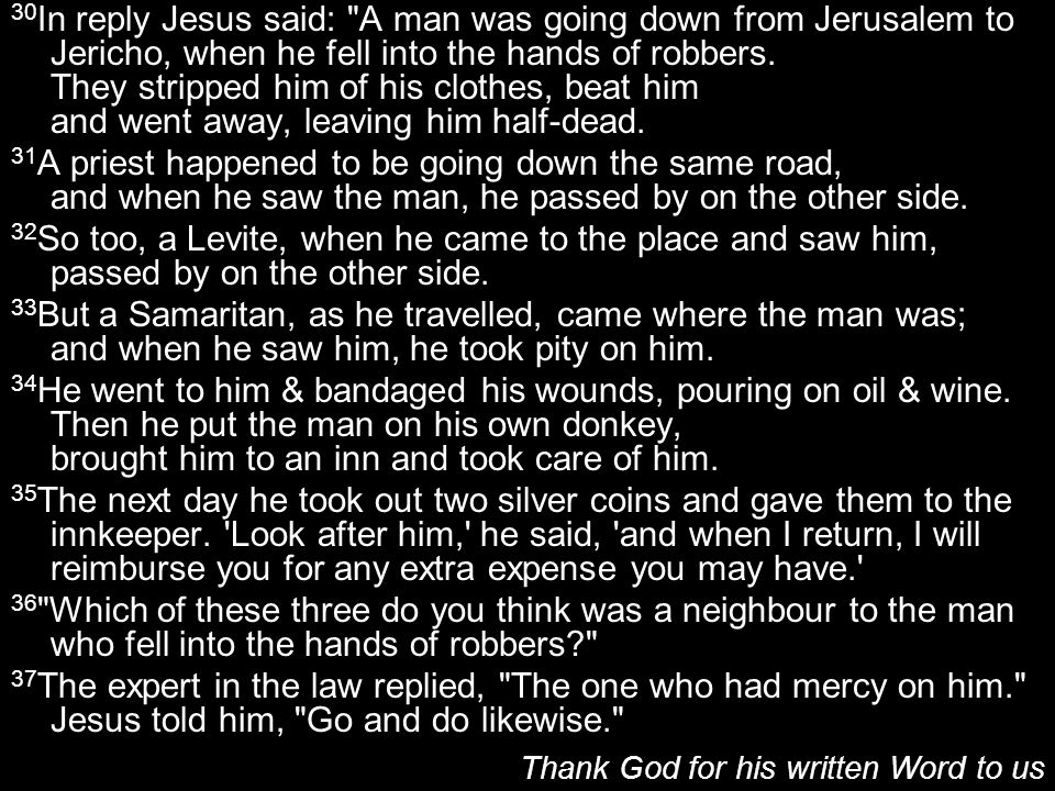 30 In reply Jesus said: A man was going down from Jerusalem to Jericho, when he fell into the hands of robbers.