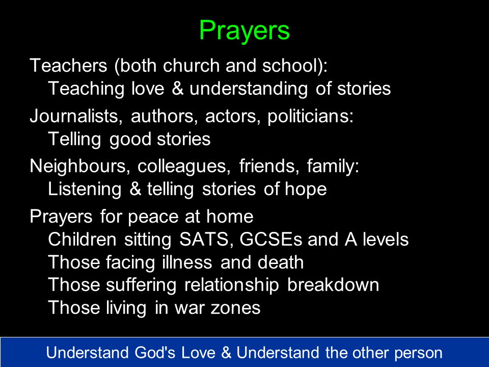 Prayers Teachers (both church and school): Teaching love & understanding of stories Journalists, authors, actors, politicians: Telling good stories Neighbours, colleagues, friends, family: Listening & telling stories of hope Prayers for peace at home Children sitting SATS, GCSEs and A levels Those facing illness and death Those suffering relationship breakdown Those living in war zones Understand God s Love & Understand the other person