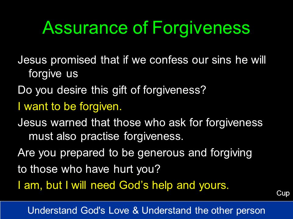 Assurance of Forgiveness Jesus promised that if we confess our sins he will forgive us Do you desire this gift of forgiveness.