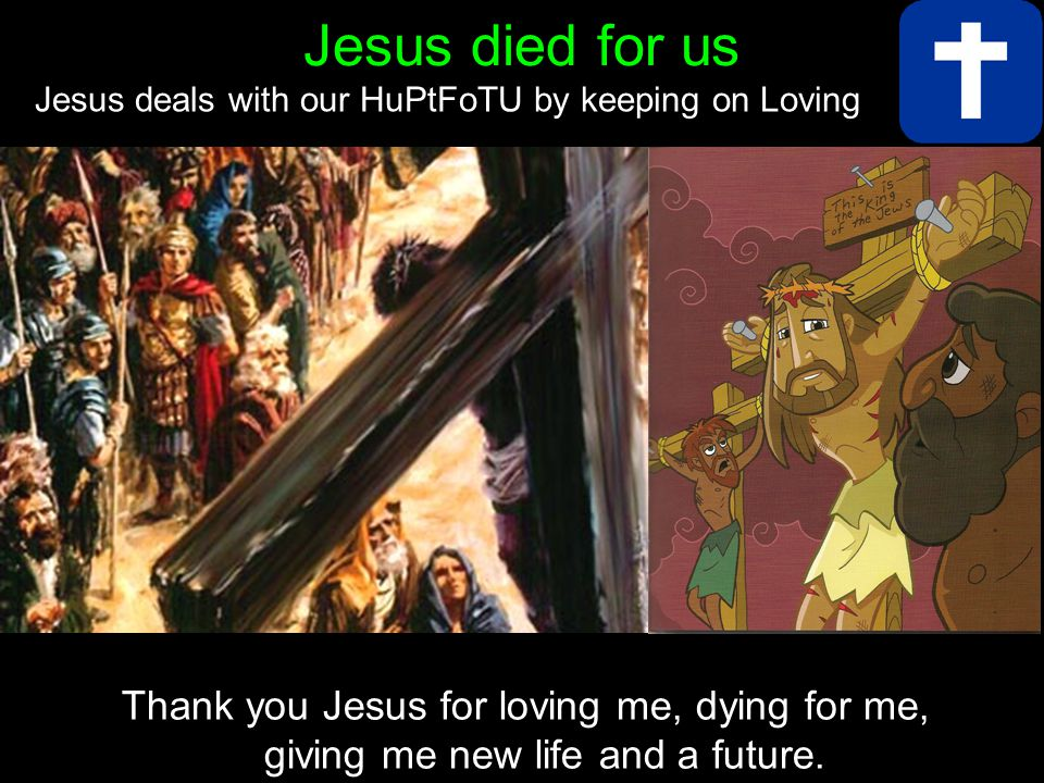 Thank you Jesus for loving me, dying for me, giving me new life and a future.