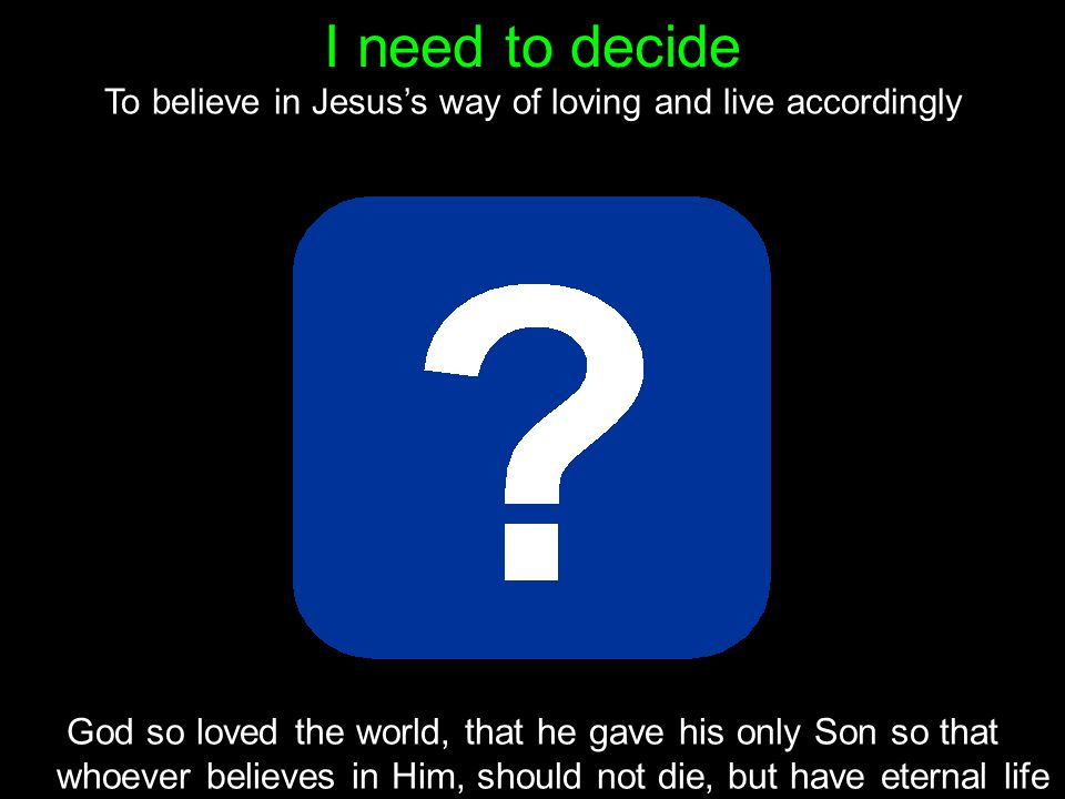 I need to decide God so loved the world, that he gave his only Son so that whoever believes in Him, should not die, but have eternal life To believe in Jesus's way of loving and live accordingly