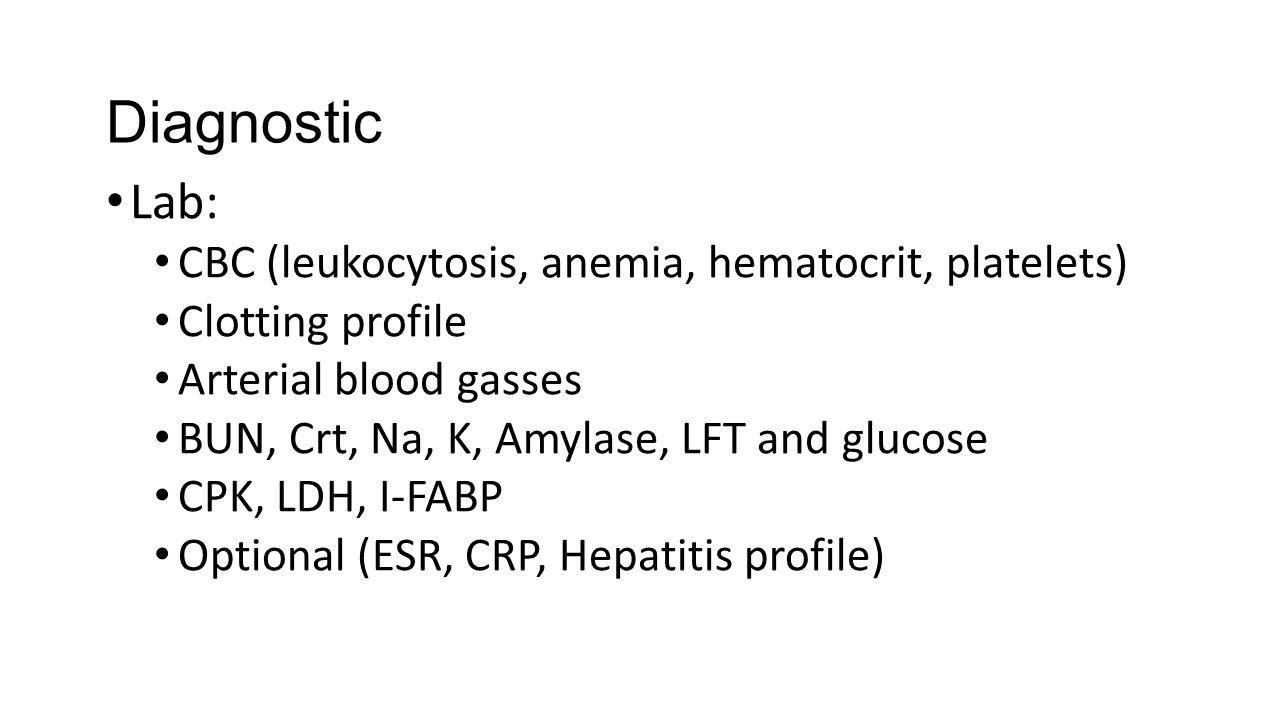 Diagnostic Lab: CBC (leukocytosis, anemia, hematocrit, platelets) Clotting profile Arterial blood gasses BUN, Crt, Na, K, Amylase, LFT and glucose CPK