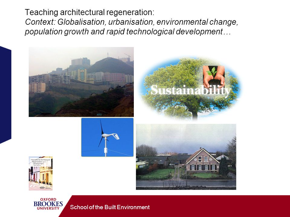 School of the Built Environment Teaching architectural regeneration: Context: Globalisation, urbanisation, environmental change, population growth and rapid technological development…
