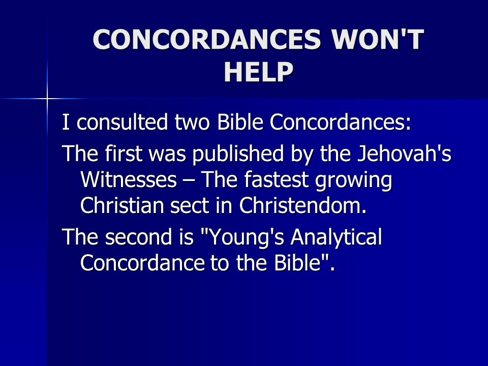 CONCORDANCES WON T HELP I consulted two Bible Concordances: The first was published by the Jehovah s Witnesses – The fastest growing Christian sect in Christendom.