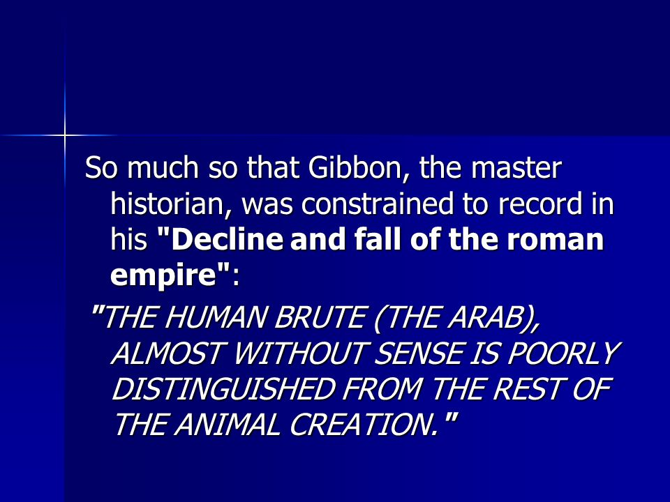 So much so that Gibbon, the master historian, was constrained to record in his Decline and fall of the roman empire : THE HUMAN BRUTE (THE ARAB), ALMOST WITHOUT SENSE IS POORLY DISTINGUISHED FROM THE REST OF THE ANIMAL CREATION.