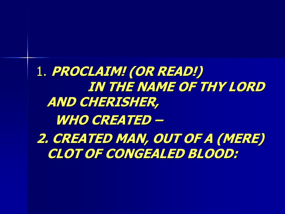 1. PROCLAIM. (OR READ!) IN THE NAME OF THY LORD AND CHERISHER, WHO CREATED – WHO CREATED – 2.