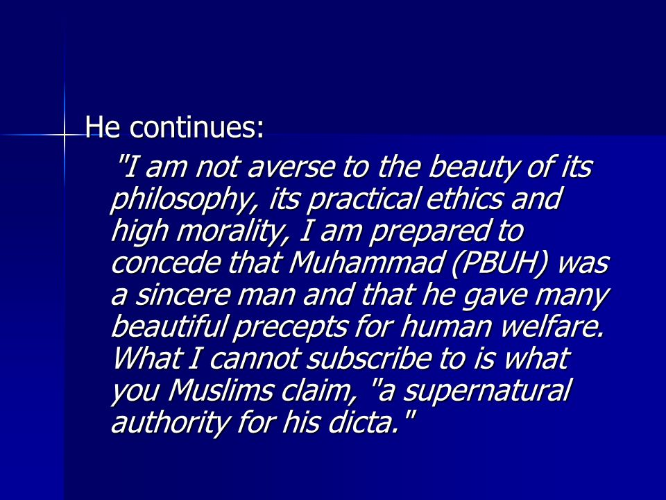 He continues: I am not averse to the beauty of its philosophy, its practical ethics and high morality, I am prepared to concede that Muhammad (PBUH) was a sincere man and that he gave many beautiful precepts for human welfare.