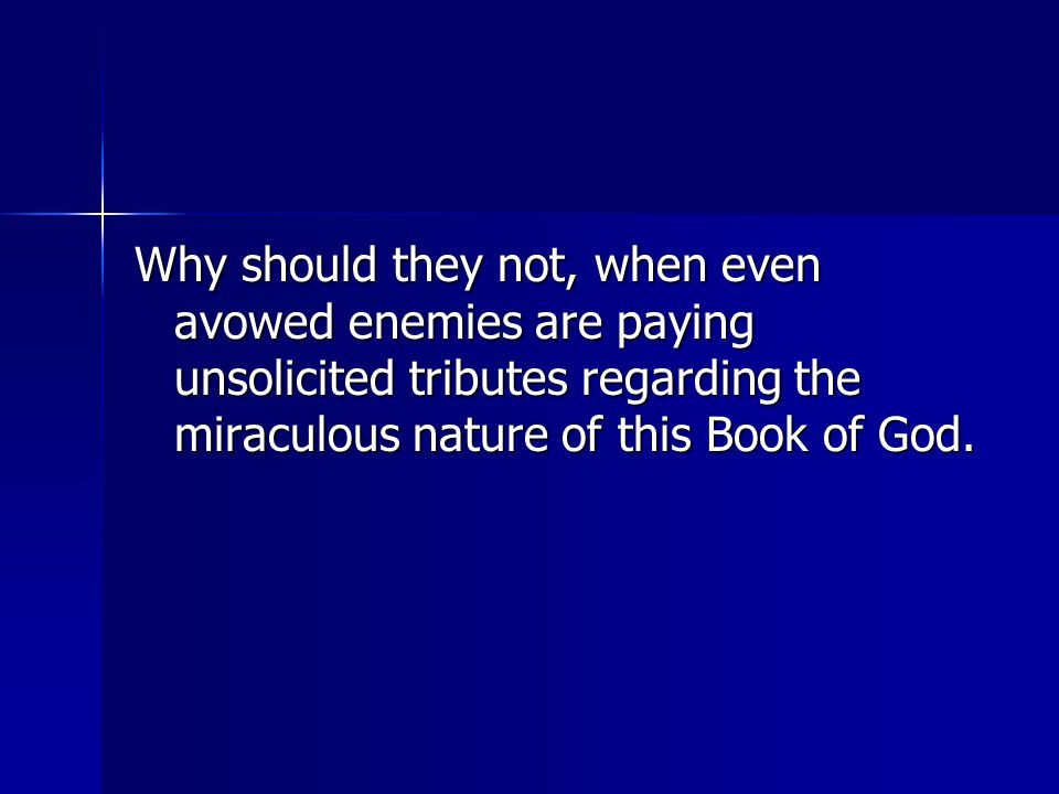 Why should they not, when even avowed enemies are paying unsolicited tributes regarding the miraculous nature of this Book of God.