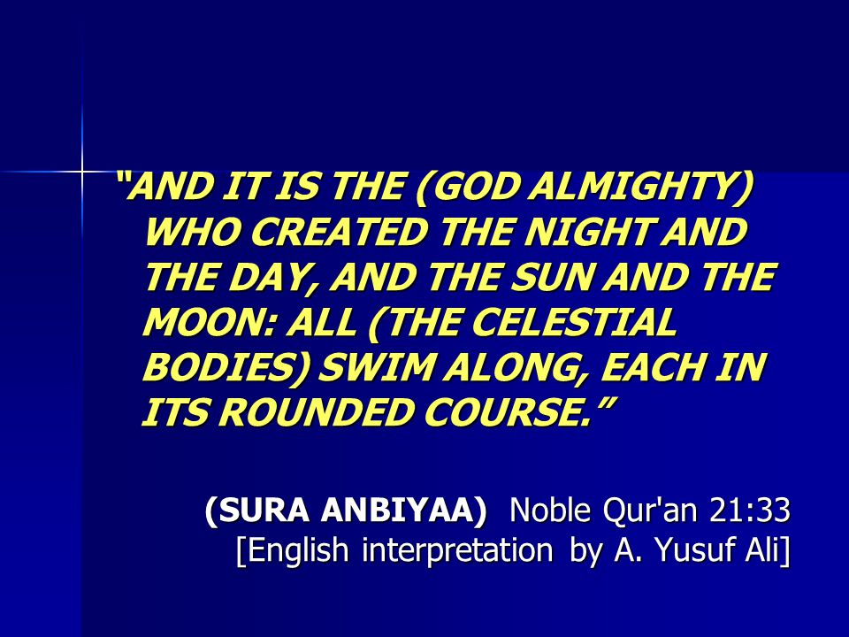 AND IT IS THE (GOD ALMIGHTY) WHO CREATED THE NIGHT AND THE DAY, AND THE SUN AND THE MOON: ALL (THE CELESTIAL BODIES) SWIM ALONG, EACH IN ITS ROUNDED COURSE. (SURA ANBIYAA) Noble Qur an 21:33 [English interpretation by A.