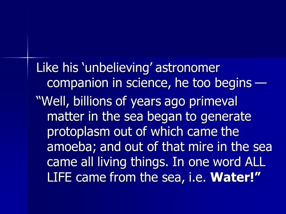 Like his 'unbelieving' astronomer companion in science, he too begins — Well, billions of years ago primeval matter in the sea began to generate protoplasm out of which came the amoeba; and out of that mire in the sea came all living things.