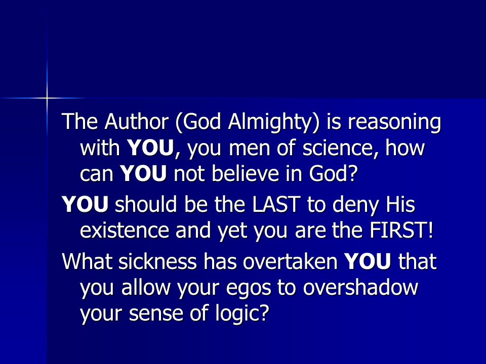 The Author (God Almighty) is reasoning with YOU, you men of science, how can YOU not believe in God.