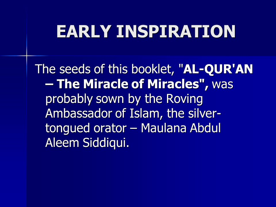 EARLY INSPIRATION The seeds of this booklet, AL-QUR AN – The Miracle of Miracles , was probably sown by the Roving Ambassador of Islam, the silver- tongued orator – Maulana Abdul Aleem Siddiqui.