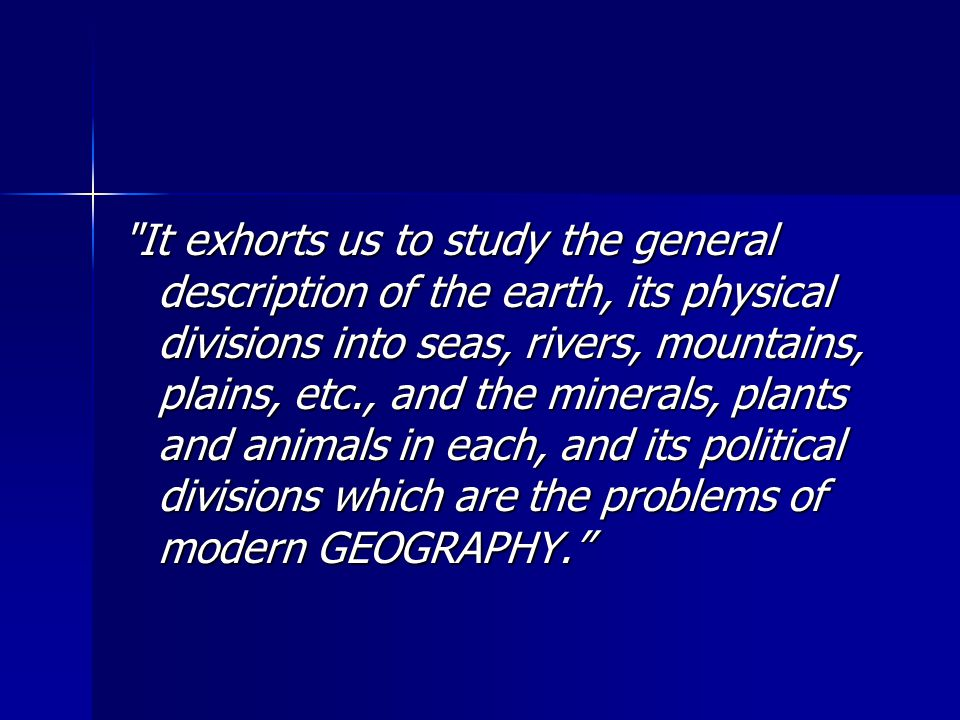 It exhorts us to study the general description of the earth, its physical divisions into seas, rivers, mountains, plains, etc., and the minerals, plants and animals in each, and its political divisions which are the problems of modern GEOGRAPHY.