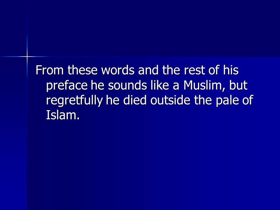 From these words and the rest of his preface he sounds like a Muslim, but regretfully he died outside the pale of Islam.