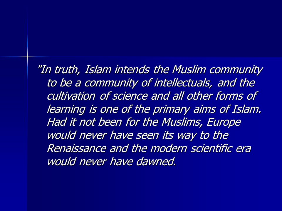 In truth, Islam intends the Muslim community to be a community of intellectuals, and the cultivation of science and all other forms of learning is one of the primary aims of Islam.