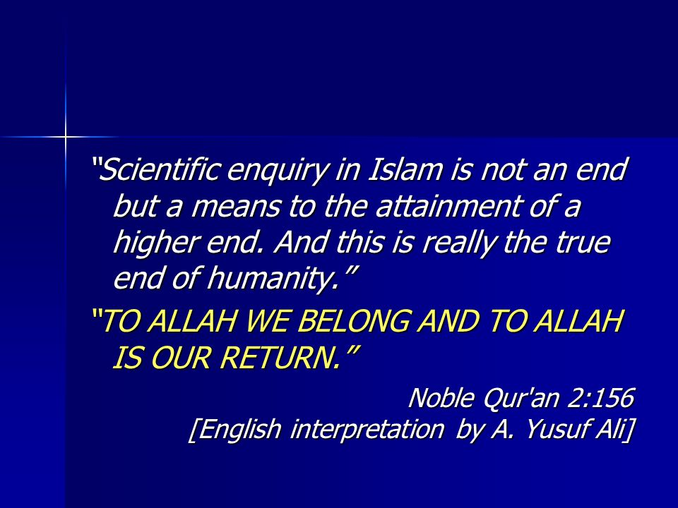 Scientific enquiry in Islam is not an end but a means to the attainment of a higher end.