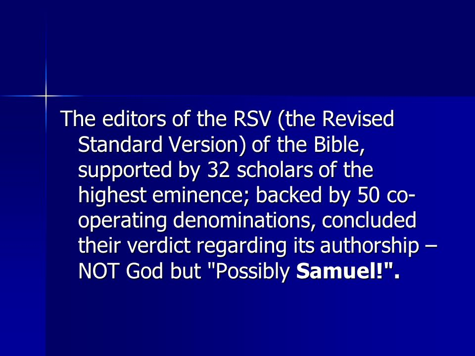 The editors of the RSV (the Revised Standard Version) of the Bible, supported by 32 scholars of the highest eminence; backed by 50 co- operating denominations, concluded their verdict regarding its authorship – NOT God but Possibly Samuel! .