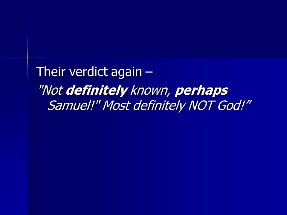 Their verdict again – Not definitely known, perhaps Samuel! Most definitely NOT God!