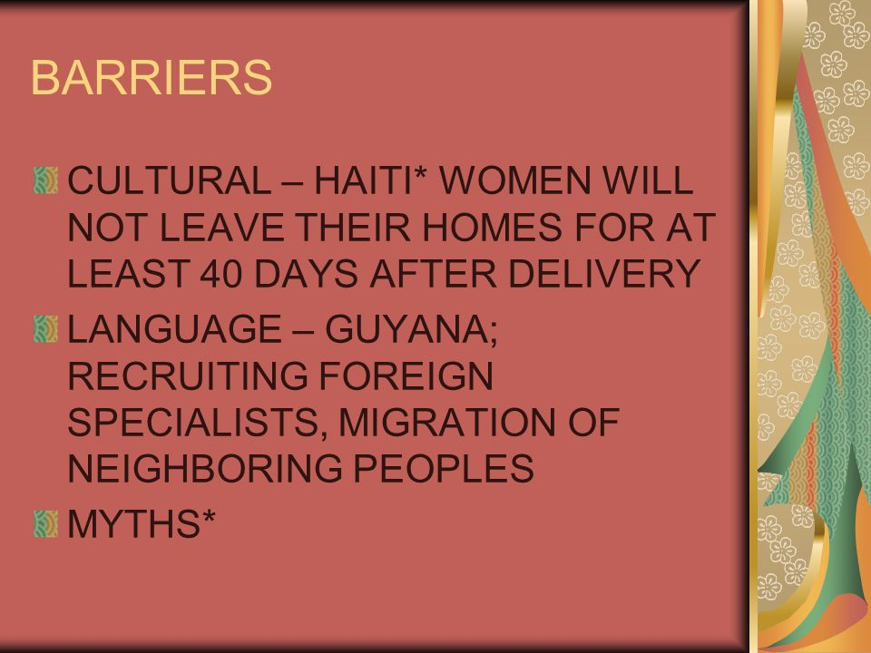 BARRIERS CULTURAL – HAITI* WOMEN WILL NOT LEAVE THEIR HOMES FOR AT LEAST 40 DAYS AFTER DELIVERY LANGUAGE – GUYANA; RECRUITING FOREIGN SPECIALISTS, MIGRATION OF NEIGHBORING PEOPLES MYTHS*