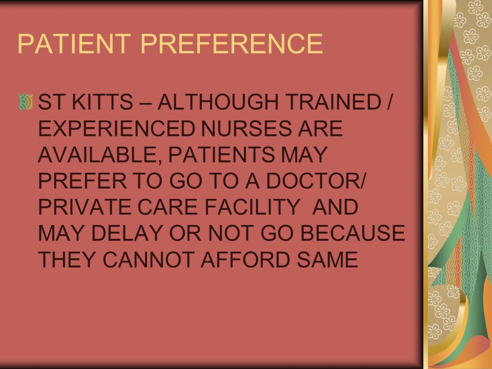 PATIENT PREFERENCE ST KITTS – ALTHOUGH TRAINED / EXPERIENCED NURSES ARE AVAILABLE, PATIENTS MAY PREFER TO GO TO A DOCTOR/ PRIVATE CARE FACILITY AND MAY DELAY OR NOT GO BECAUSE THEY CANNOT AFFORD SAME
