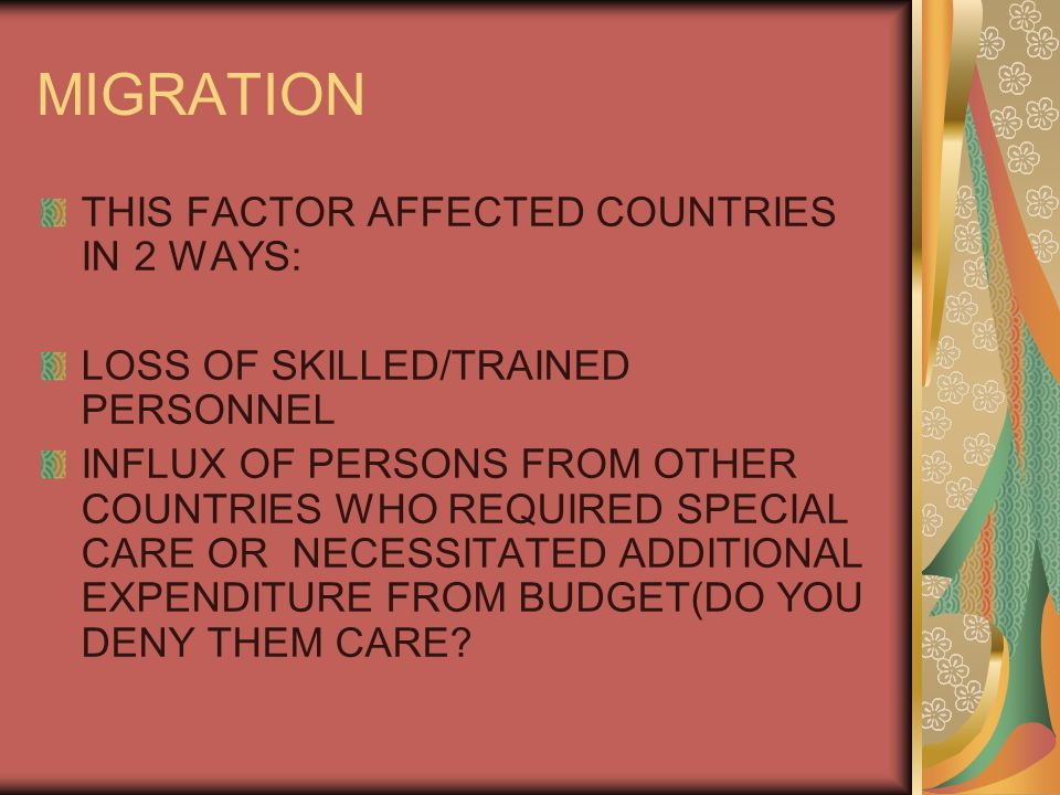 MIGRATION THIS FACTOR AFFECTED COUNTRIES IN 2 WAYS: LOSS OF SKILLED/TRAINED PERSONNEL INFLUX OF PERSONS FROM OTHER COUNTRIES WHO REQUIRED SPECIAL CARE OR NECESSITATED ADDITIONAL EXPENDITURE FROM BUDGET(DO YOU DENY THEM CARE