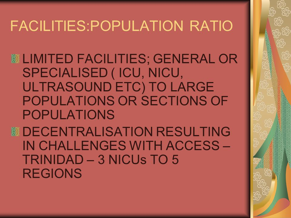 FACILITIES:POPULATION RATIO LIMITED FACILITIES; GENERAL OR SPECIALISED ( ICU, NICU, ULTRASOUND ETC) TO LARGE POPULATIONS OR SECTIONS OF POPULATIONS DECENTRALISATION RESULTING IN CHALLENGES WITH ACCESS – TRINIDAD – 3 NICUs TO 5 REGIONS