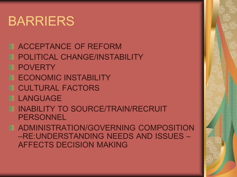 ACCEPTANCE OF REFORM POLITICAL CHANGE/INSTABILITY POVERTY ECONOMIC INSTABILITY CULTURAL FACTORS LANGUAGE INABILITY TO SOURCE/TRAIN/RECRUIT PERSONNEL ADMINISTRATION/GOVERNING COMPOSITION –RE:UNDERSTANDING NEEDS AND ISSUES – AFFECTS DECISION MAKING